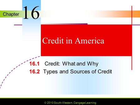 Chapter © 2010 South-Western, Cengage Learning Credit in America 16.1 16.1 Credit: What and Why 16.2 16.2Types and Sources of Credit 16.