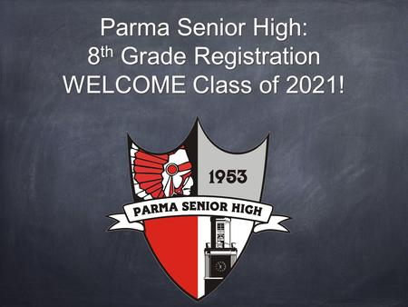 Parma Senior High: 8 th Grade Registration WELCOME Class of 2021!