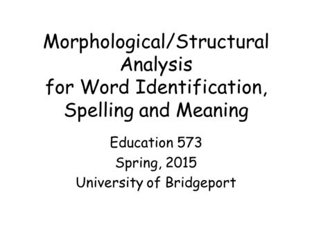 Morphological/Structural Analysis for Word Identification, Spelling and Meaning Education 573 Spring, 2015