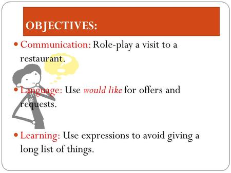 OBJECTIVES: Communication: Role-play a visit to a restaurant. Language: Use would like for offers and requests. Learning: Use expressions to avoid giving.