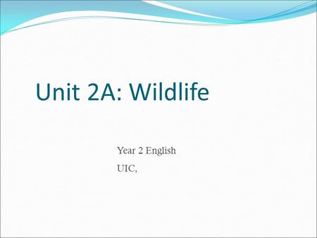 Unit 2A: Wildlife Year 2 English UIC,. Aggressive Cold-blooded Cuddly Cute Docile Ferocious Inquisitive Lovely Obedient Playful Tame Vicious Decide whether.