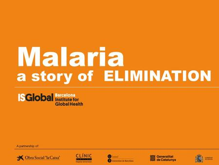Malaria a story of ELIMINATION A partnership of:.