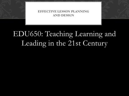 EDU650: Teaching Learning and Leading in the 21st Century EFFECTIVE LESSON PLANNING AND DESIGN.
