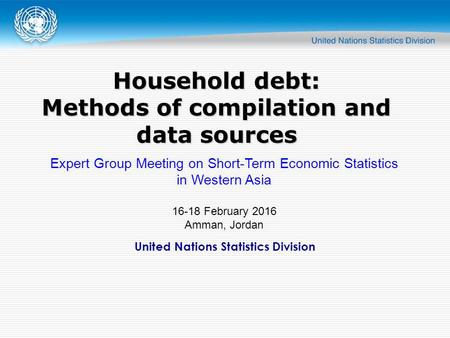 United Nations Statistics Division Household debt: Methods of compilation and data sources Expert Group Meeting on Short-Term Economic Statistics in Western.