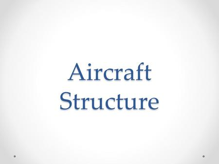 Aircraft Structure. References Used Pilots Handbook of Aeronautical Knowledge (PHAK) o FAA-H-8083-25A, Chapter 2 Available Online for Free at: