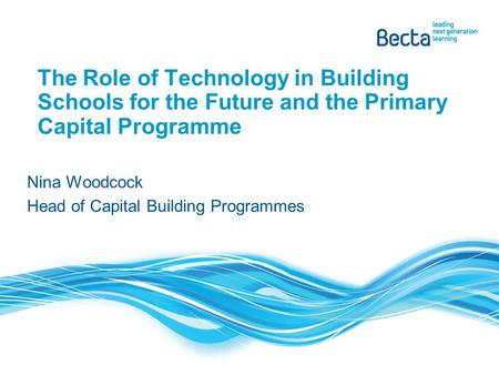 The Role of Technology in Building Schools for the Future and the Primary Capital Programme Nina Woodcock Head of Capital Building Programmes.