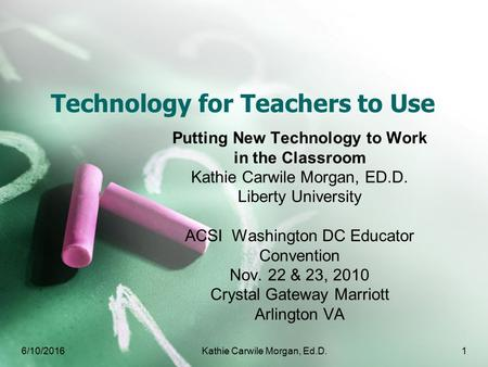 Technology for Teachers to Use Putting New Technology to Work in the Classroom Kathie Carwile Morgan, ED.D. Liberty University ACSI Washington DC Educator.