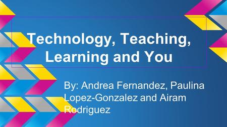 Technology, Teaching, Learning and You By: Andrea Fernandez, Paulina Lopez-Gonzalez and Airam Rodriguez.