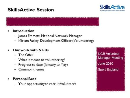 SkillsActive Session Introduction –James Emmett, National Network Manager –Miriam Farley, Development Officer (Volunteering) Our work with NGBs –The Offer.
