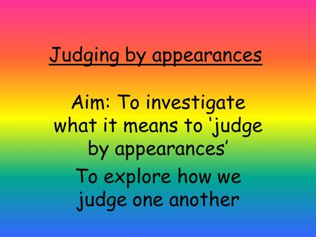 Judging by appearances Aim: To investigate what it means to 'judge by appearances' To explore how we judge one another.