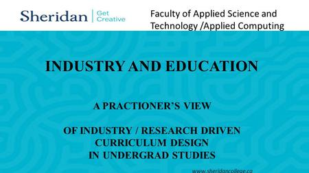 Faculty of Applied Science and Technology /Applied Computing www.sheridancollege.ca INDUSTRY AND EDUCATION A PRACTIONER'S VIEW OF INDUSTRY / RESEARCH DRIVEN.