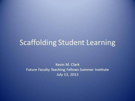 Scaffolding Student Learning Kevin M. Clark Future Faculty Teaching Fellows Summer Institute July 13, 2013.