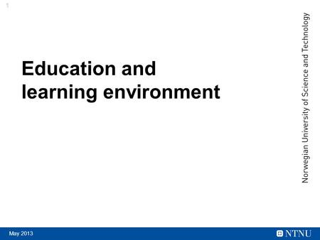 1 May 2013 Education and learning environment. 2 May 2013 Educational objectives Relevant and recognized competence Quality at a high international level.