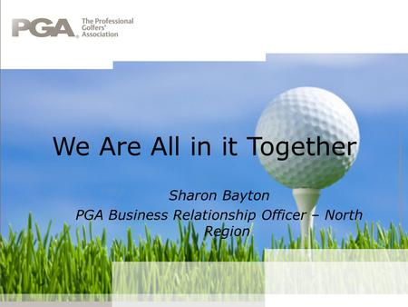 We Are All in it Together Sharon Bayton PGA Business Relationship Officer – North Region.