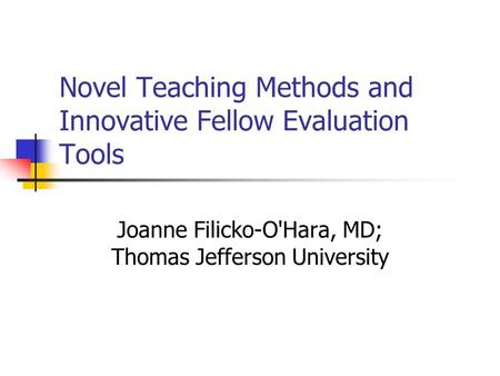 Novel Teaching Methods and Innovative Fellow Evaluation Tools Joanne Filicko-O'Hara, MD; Thomas Jefferson University.