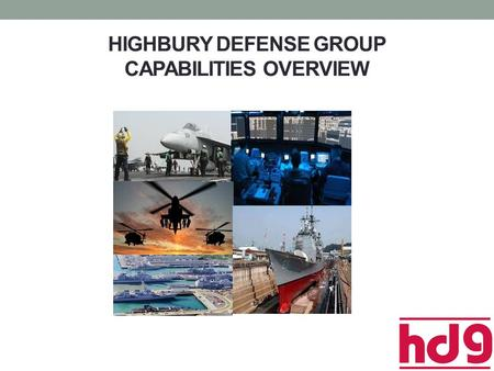 HIGHBURY DEFENSE GROUP CAPABILITIES OVERVIEW. Company Profile Business designations Service-Disabled Veteran-Owned Small Business (SDVOSB) Veteran-Owned.