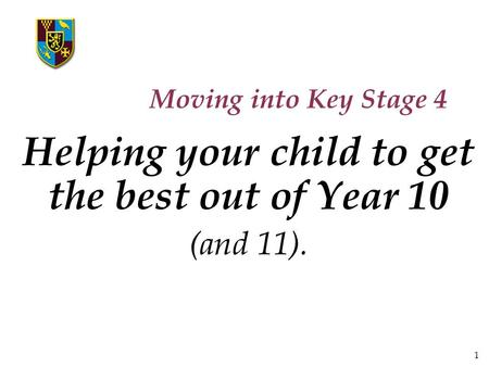 1 Moving into Key Stage 4 Helping your child to get the best out of Year 10 (and 11).