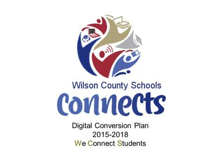 Digital Conversion Plan 2015-2018 We Connect Students.