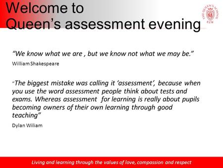 "Living and learning through the values of love, compassion and respect Welcome to Queen's assessment evening ""We know what we are, but we know not what."