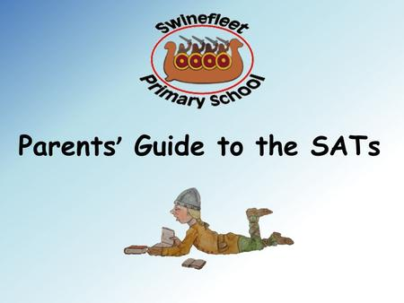 Parents ' Guide to the SATs. KS2 SATS 2016 Swinefleet Primary School Miss Bishell-Wells.