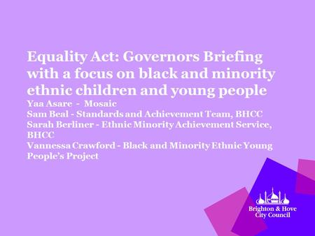 Equality Act: Governors Briefing with a focus on black and minority ethnic children and young people Yaa Asare - Mosaic Sam Beal - Standards and Achievement.