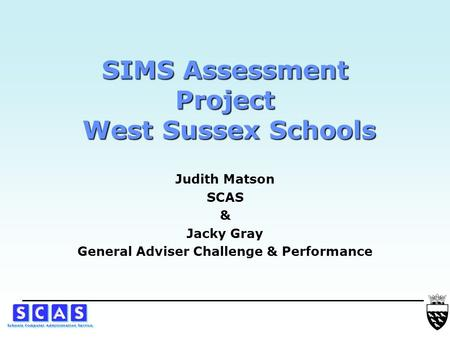 SIMS Assessment Project West Sussex Schools Judith Matson SCAS & Jacky Gray General Adviser Challenge & Performance.