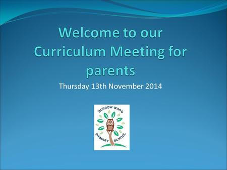 Thursday 13th November 2014. New Curriculum – September 2014 The New Curriculum sets out what children need to learn and when The changes have taken effect.