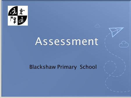 Blackshaw Primary School.  DfE – statutory assessments:  Reception – Baseline, EYFS profile  Year 1 (and 2) - Phonics Check  Year 2 and 6 - end of.