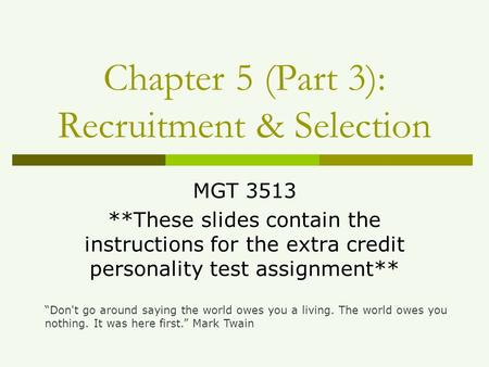 "Chapter 5 (Part 3): Recruitment & Selection MGT 3513 **These slides contain the instructions for the extra credit personality test assignment** ""Don't."