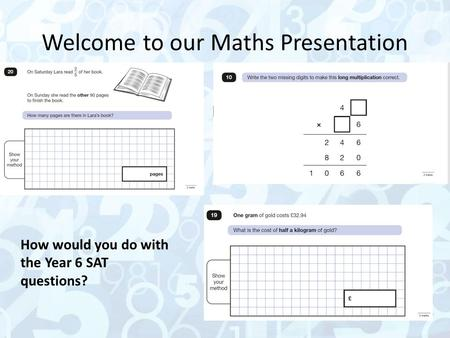 Welcome to our Maths Presentation How would you do with the Year 6 SAT questions?