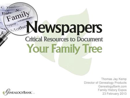 Newspapers Critical Resources to Document Your Family Tree Thomas Jay Kemp Family History Expos 22 February 2013.