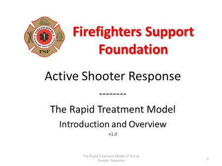 Firefighters Support Foundation Active Shooter Response -------- The Rapid Treatment Model Introduction and Overview v1.0 1 The Rapid Treatment Model of.