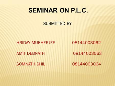 SEMINAR ON P.L.C. SUBMITTED BY HRIDAY MUKHERJEE 08144003062 AMIT DEBNATH 08144003063 SOMNATH SHIL 08144003064.
