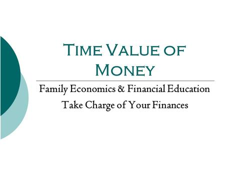 Time Value of Money Family Economics & Financial Education Take Charge of Your Finances.