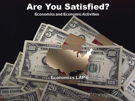Economics LAP 6 Are You Satisfied? Economics and Economic Activities.