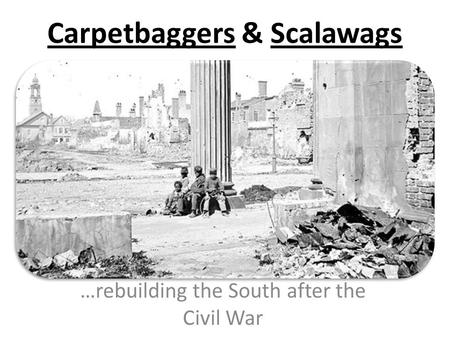 Carpetbaggers & Scalawags …rebuilding the South after the Civil War.