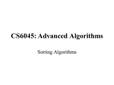 CS6045: Advanced Algorithms Sorting Algorithms. Sorting So Far Insertion sort: –Easy to code –Fast on small inputs (less than ~50 elements) –Fast on nearly-sorted.