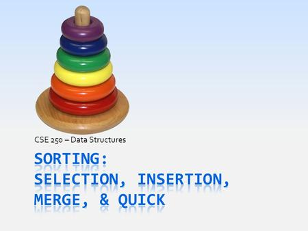 CSE 250 – Data Structures. Today's Goals  First review the easy, simple sorting algorithms  Compare while inserting value into place in the vector 