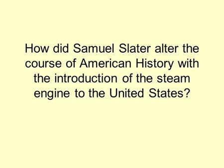 How did Samuel Slater alter the course of American History with the introduction of the steam engine to the United States?