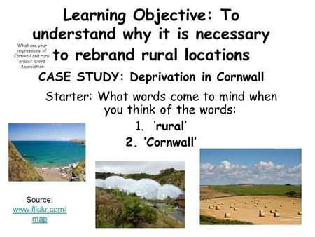 Learning Objective: To understand why it is necessary to rebrand rural locations CASE STUDY: Deprivation in Cornwall Starter: What words come to mind when.
