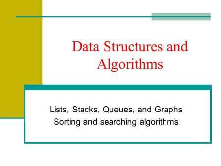 Data Structures and Algorithms Lists, Stacks, Queues, and Graphs Sorting and searching algorithms.