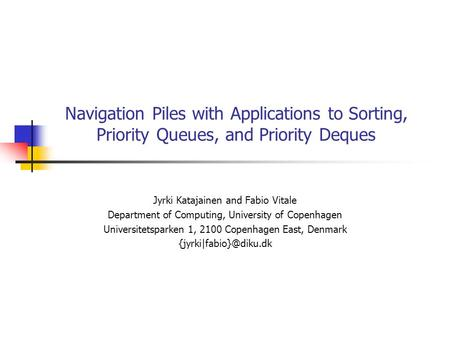 Navigation Piles with Applications to Sorting, Priority Queues, and Priority Deques Jyrki Katajainen and Fabio Vitale Department of Computing, University.