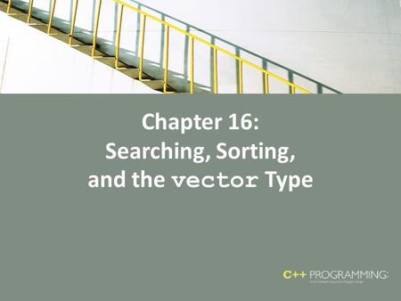 Chapter 16: Searching, Sorting, and the vector Type.