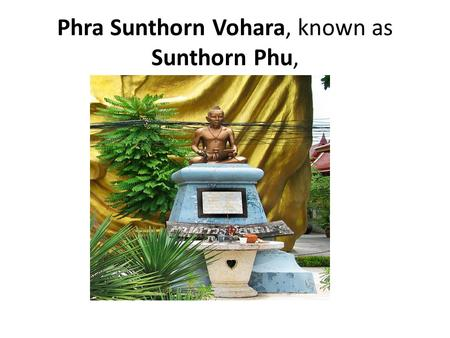 Phra Sunthorn Vohara, known as Sunthorn Phu,. Phra Sunthorn Vohara, known as Sunthorn Phu, (26 June 1786–1855) is Thailand's best-known royal poet. He.