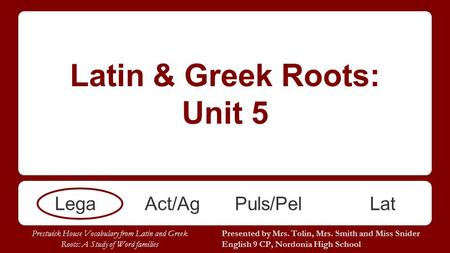 Latin & Greek Roots: Unit 5 LegaAct/AgPuls/PelLat Presented by Mrs. Tolin, Mrs. Smith and Miss Snider English 9 CP, Nordonia High School Prestwick House.