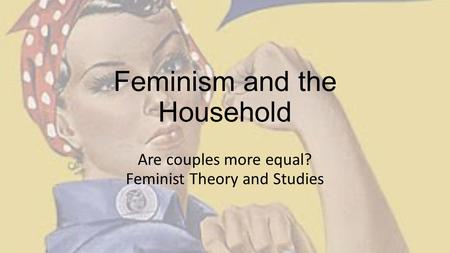 Feminism and the Household Are couples more equal? Feminist Theory and Studies.