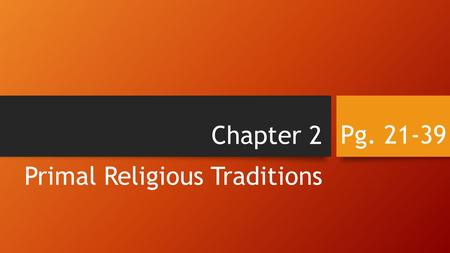 Chapter 2 Primal Religious Traditions Pg. 21-39. The Nature of Primal Religions Primal religions were practiced by small groups of prehistoric people.