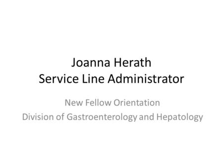 Joanna Herath Service Line Administrator New Fellow Orientation Division of Gastroenterology and Hepatology.