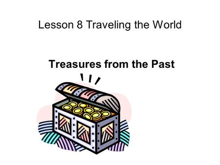Lesson 8 Traveling the World Treasures from the Past.