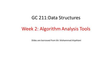 GC 211:Data Structures Week 2: Algorithm Analysis Tools Slides are borrowed from Mr. Mohammad Alqahtani.